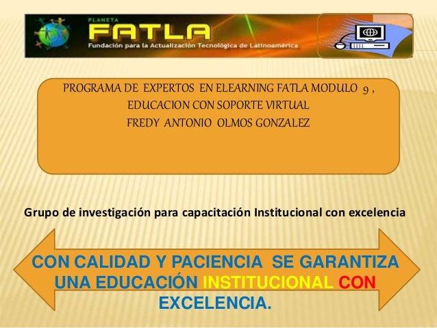 PROGRAMA DE EXPERTOS EN ELEARNING FATLA MODULO 9 , EDUCACION CON SOPORTE VIRTUAL FREDY ANTONIO OLMOS GONZALEZ Grupo de inv...