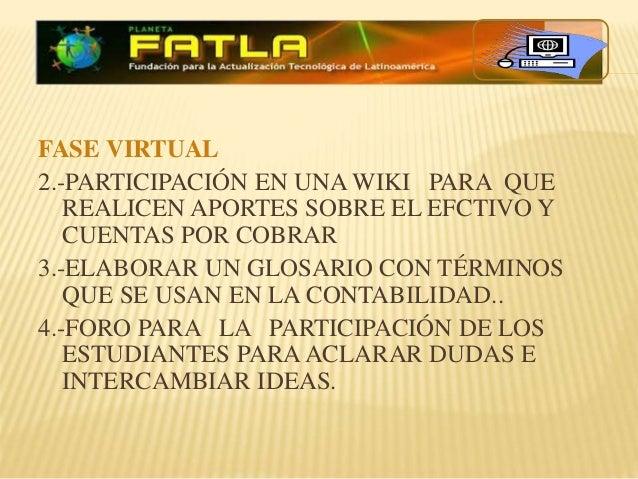 FASE VIRTUAL 2.-PARTICIPACIÓN EN UNA WIKI PARA QUE REALICEN APORTES SOBRE EL EFCTIVO Y CUENTAS POR COBRAR 3.-ELABORAR UN G...