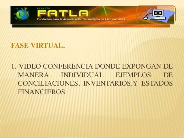 FASE VIRTUAL. 1.-VIDEO CONFERENCIA DONDE EXPONGAN DE MANERA INDIVIDUAL EJEMPLOS DE CONCILIACIONES, INVENTARIOS,Y ESTADOS F...