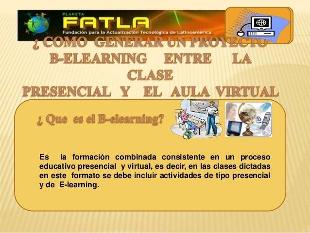 Es la formación combinada consistente en un proceso educativo presencial y virtual, es decir, en las clases dictadas en es...