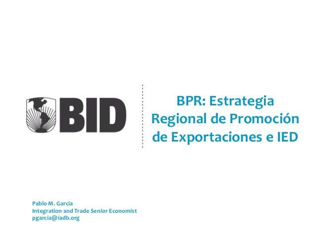 BPR: Estrategia Regional de Promoción de Exportaciones e IED Pablo M. Garcia Integration and Trade Senior Economist pgarci...