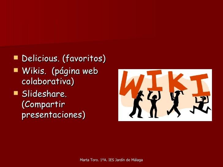 <ul><li>Delicious. (favoritos) </li></ul><ul><li>Wikis.  (página web colaborativa) </li></ul><ul><li>Slideshare. (Compar...