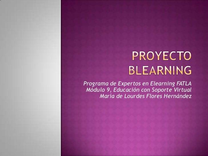 PROYECTO  BLEARNING <br />Programa de Expertos en Elearning FATLAMódulo 9, Educación con Soporte VirtualMaría de Lourdes ...