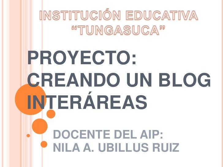 PROYECTO:CREANDO UN BLOGINTERÁREAS  DOCENTE DEL AIP:  NILA A. UBILLUS RUIZ