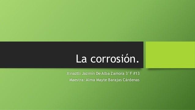 La corrosión. Xinaztli Jazmín De Alba Zamora 3°F #13 Maestra: Alma Mayte Barajas Cárdenas