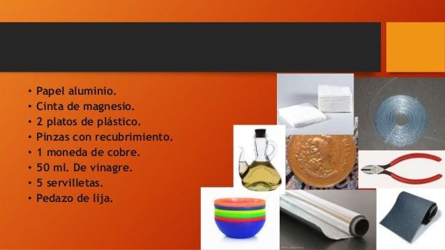 • Papel aluminio. • Cinta de magnesio. • 2 platos de plástico. • Pinzas con recubrimiento. • 1 moneda de cobre. • 50 ml. D...
