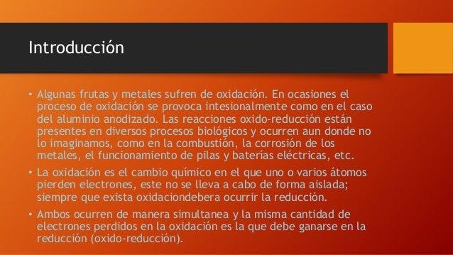 Introducción • Algunas frutas y metales sufren de oxidación. En ocasiones el proceso de oxidación se provoca intesionalmen...