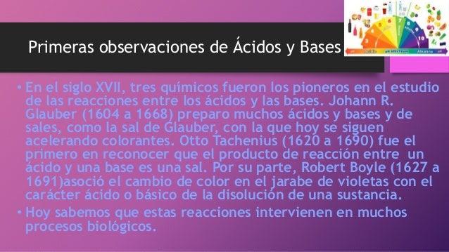 Primeras observaciones de Ácidos y Bases • En el siglo XVII, tres químicos fueron los pioneros en el estudio de las reacci...