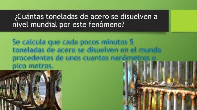 ¿Cuántas toneladas de acero se disuelven a nivel mundial por este fenómeno? Se calcula que cada pocos minutos 5 toneladas ...