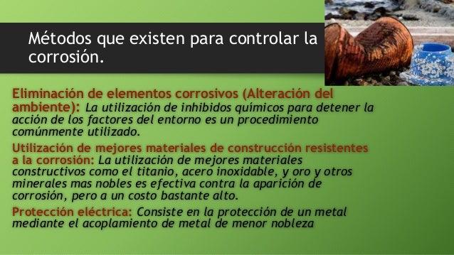 Métodos que existen para controlar la corrosión. Eliminación de elementos corrosivos (Alteración del ambiente): La utiliza...