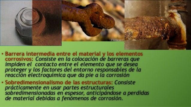 • Barrera intermedia entre el material y los elementos corrosivos: Consiste en la colocación de barreras que impiden el co...