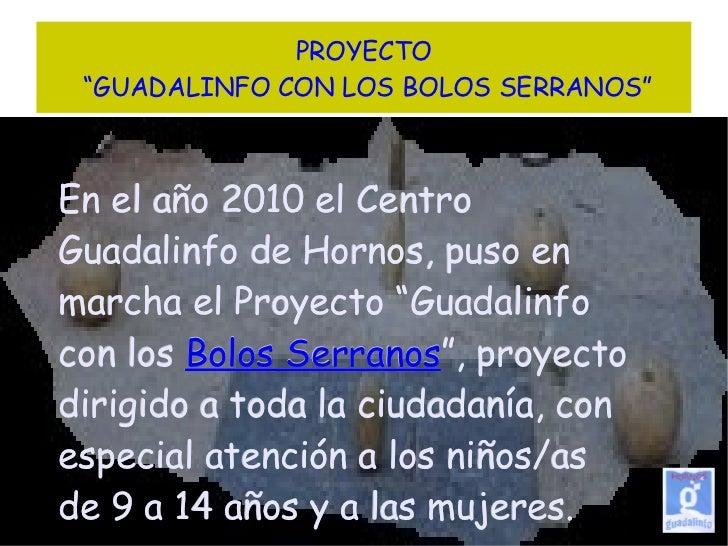 """PROYECTO  """"GUADALINFO CON LOS BOLOS SERRANOS"""" En el año 2010 el Centro Guadalinfo de Hornos, puso en marcha el Proyecto """"G..."""