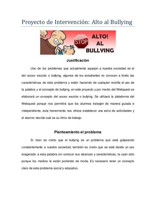 Proyecto de Intervencio n: Alto al Bullying  Justificación  Uno de los problemas que actualmente aquejan a nuestra socieda...