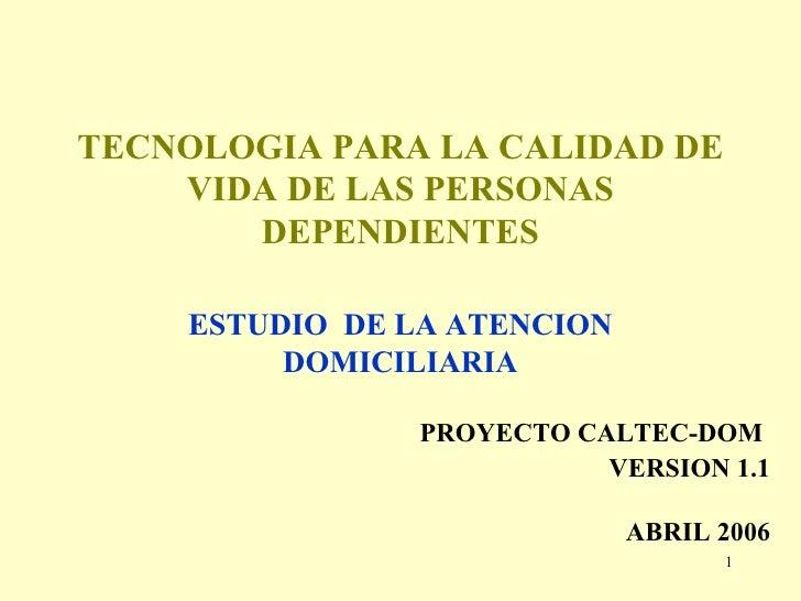 TECNOLOGIA PARA LA CALIDAD DE VIDA DE LAS PERSONAS DEPENDIENTES ESTUDIO  DE LA ATENCION DOMICILIARIA PROYECTO CALTEC-DOM V...