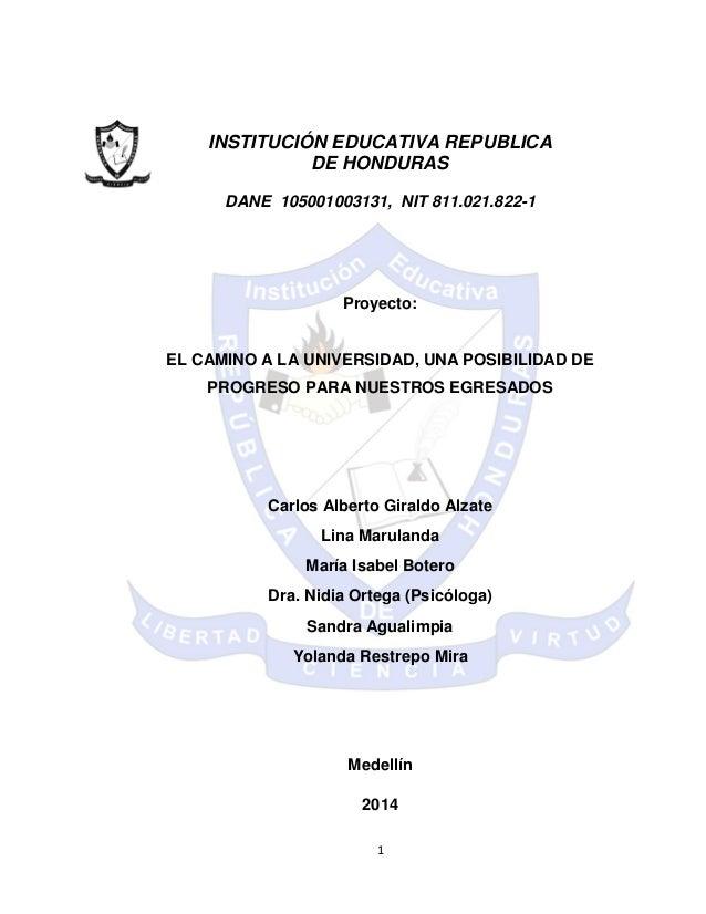 1 INSTITUCIÓN EDUCATIVA REPUBLICA DE HONDURAS DANE 105001003131, NIT 811.021.822-1 Proyecto: EL CAMINO A LA UNIVERSIDAD, U...