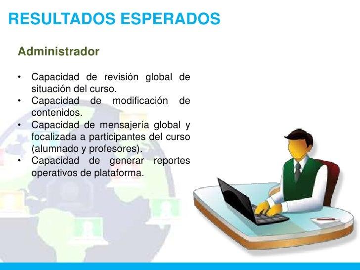 RESULTADOS ESPERADOSAdministrador•   Capacidad de revisión global de    situación del curso.•   Capacidad de modificación ...