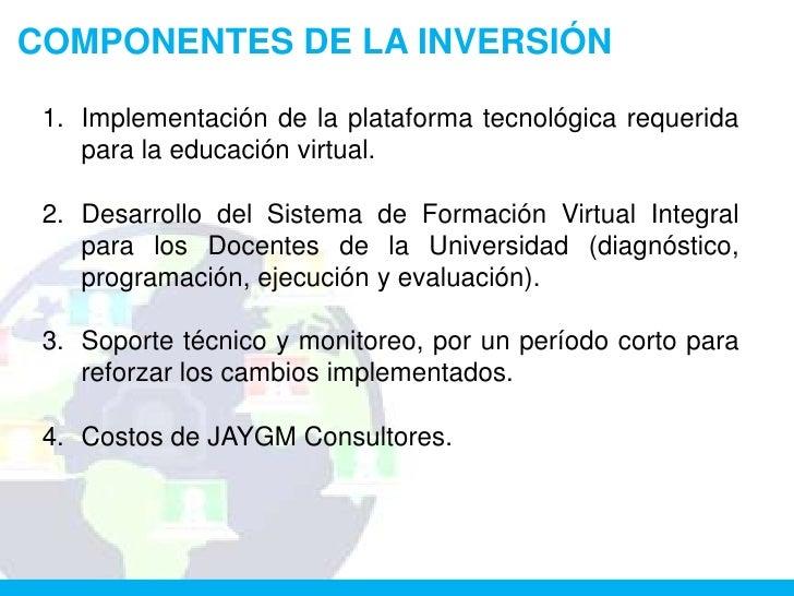 COMPONENTES DE LA INVERSIÓN 1. Implementación de la plataforma tecnológica requerida    para la educación virtual. 2. Desa...