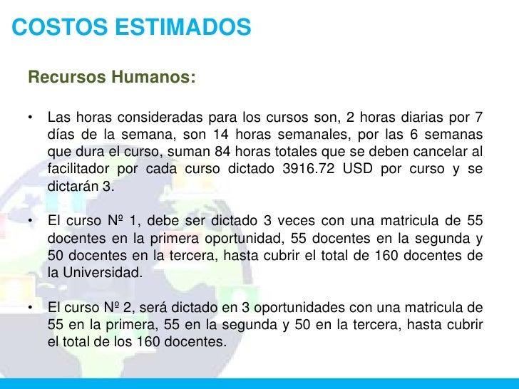 COSTOS ESTIMADOS Recursos Humanos: •   Las horas consideradas para los cursos son, 2 horas diarias por 7     días de la se...
