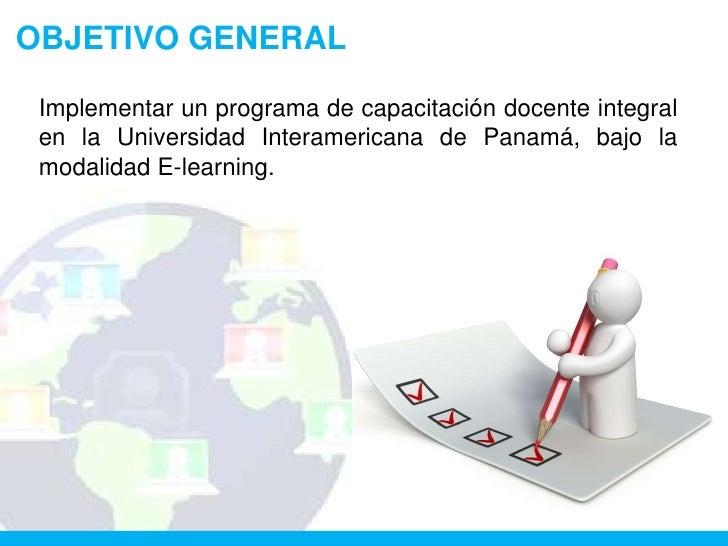 OBJETIVO GENERAL Implementar un programa de capacitación docente integral en la Universidad Interamericana de Panamá, bajo...