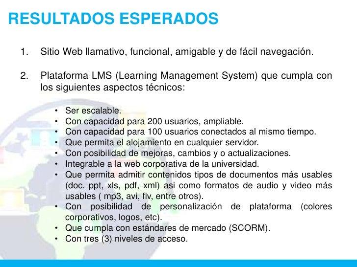 RESULTADOS ESPERADOS 1.   Sitio Web llamativo, funcional, amigable y de fácil navegación. 2.   Plataforma LMS (Learning Ma...