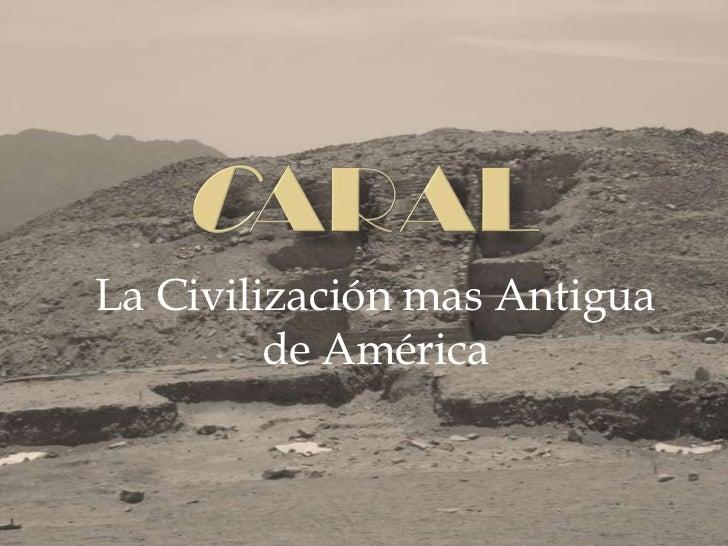 CARAL<br />La Civilización mas Antigua de América  <br />