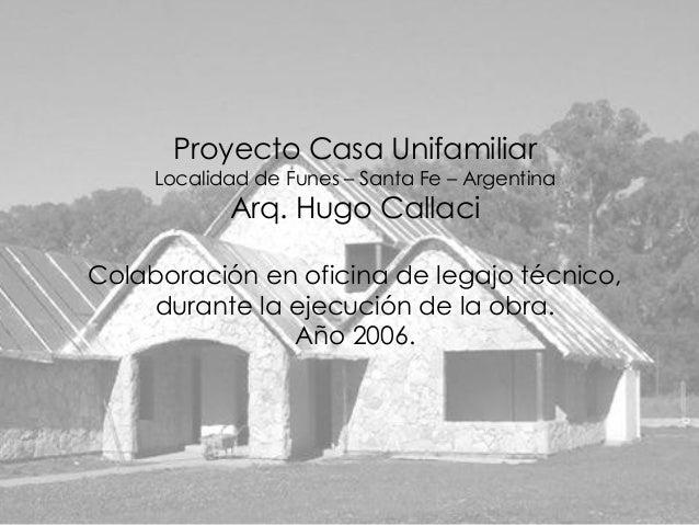 Proyecto Casa Unifamiliar     Localidad de Funes – Santa Fe – Argentina            Arq. Hugo CallaciColaboración en oficin...