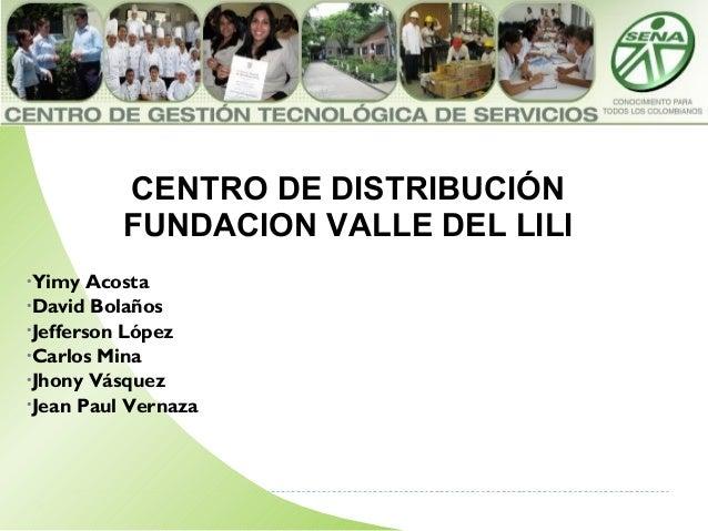 CENTRO DE DISTRIBUCIÓN FUNDACION VALLE DEL LILI •Yimy Acosta •David Bolaños •Jefferson López •Carlos Mina •Jhony Vásquez •...