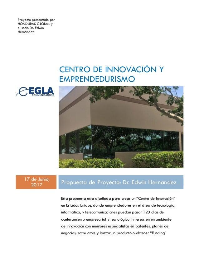 Proyecto presentado por HONDURAS GLOBAL y el socio Dr. Edwin Hernández CENTRO DE INNOVACIÓN Y EMPRENDEDURISMO 17 de Junio,...