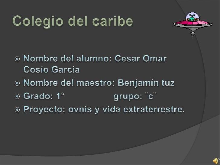 Colegio del caribe<br />Nombre del alumno: Cesar Omar Cosío García<br />Nombre del maestro: Benjamín tuz<br />Grado: 1°   ...