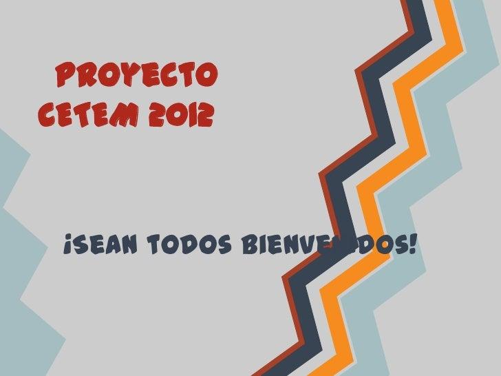 ProyectoCETEM 2012 ¡Sean todos bienvenidos!