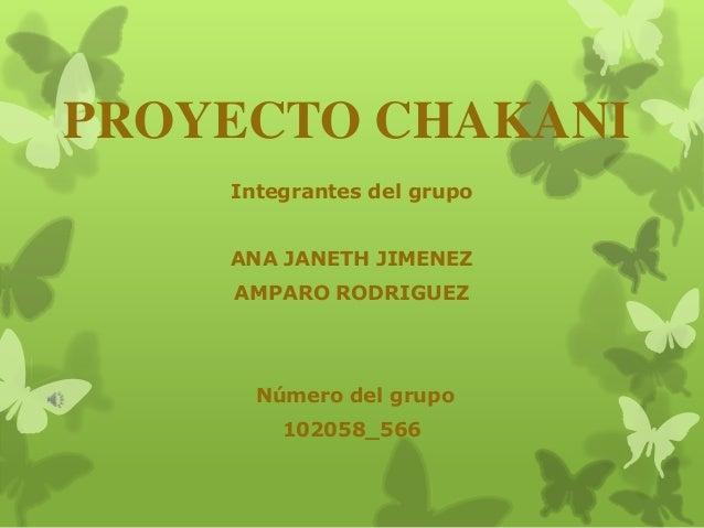 PROYECTO CHAKANI Integrantes del grupo ANA JANETH JIMENEZ  AMPARO RODRIGUEZ  Número del grupo 102058_566