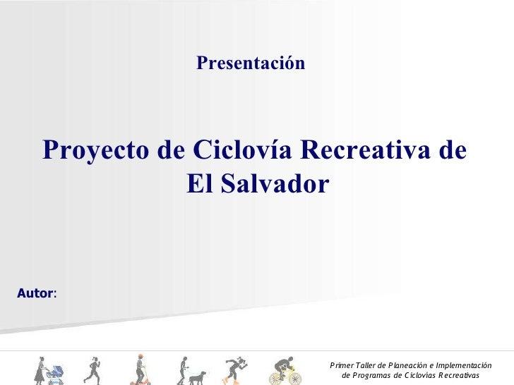 Presentación       Proyecto de Ciclovía Recreativa de               El Salvador   Autor:                                  ...