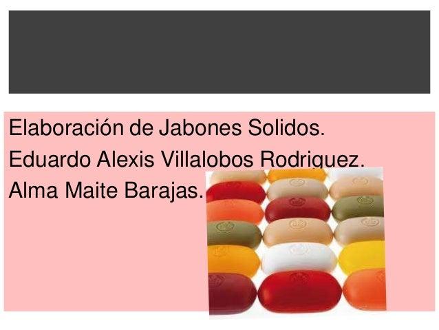 Elaboración de Jabones Solidos.Eduardo Alexis Villalobos Rodriguez.Alma Maite Barajas.