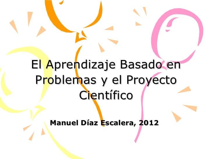 El Aprendizaje Basado en Problemas y el Proyecto Científico Manuel Díaz Escalera, 2012