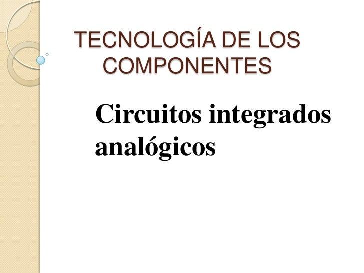 TECNOLOGÍA DE LOS  COMPONENTES Circuitos integrados analógicos