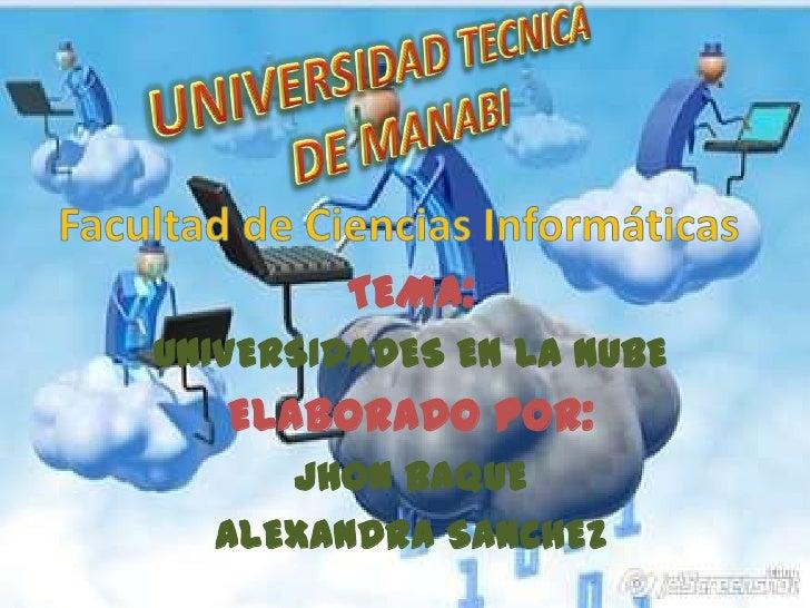 UNIVERSIDAD TECNICA DE MANABI<br />TEMA:<br />UNIVERSIDADES EN LA NUBE<br />ELABORADO POR:<br />JHON BAQUE <br />ALEXANDRA...