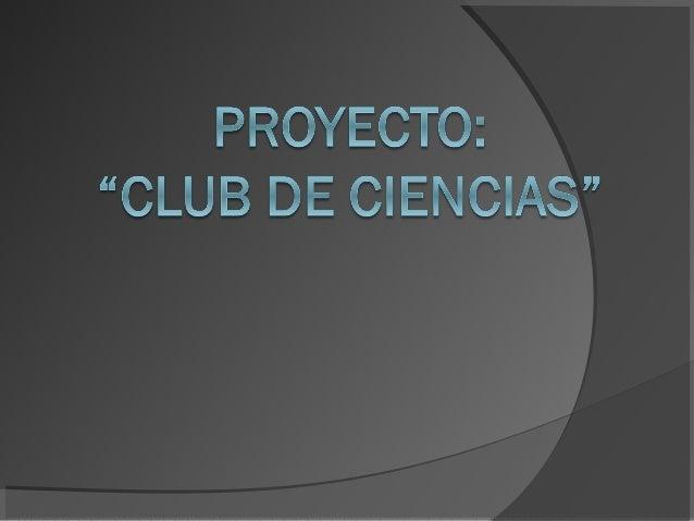 ¿Qué es un Club de Ciencias?   El club de ciencias es una  agrupación de jóvenes dirigidos  por un profesor responsable y...