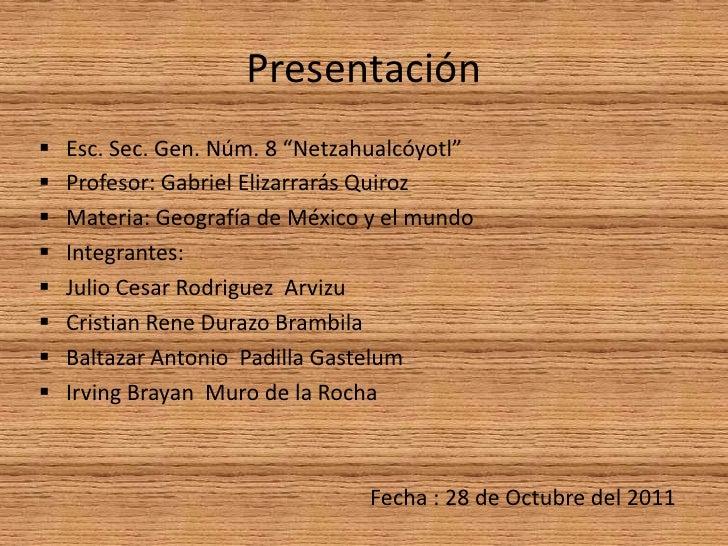 "Presentación   Esc. Sec. Gen. Núm. 8 ""Netzahualcóyotl""   Profesor: Gabriel Elizarrarás Quiroz   Materia: Geografía de M..."