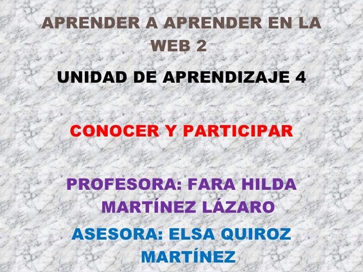 APRENDER A APRENDER EN LA WEB 2  <ul><li>UNIDAD DE APRENDIZAJE 4 </li></ul><ul><li>CONOCER Y PARTICIPAR </li></ul><ul><li>...