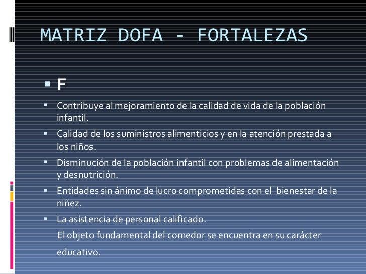 MATRIZ DOFA - FORTALEZAS <ul><li>F </li></ul><ul><li>Contribuye al mejoramiento de la calidad de vida de la población infa...