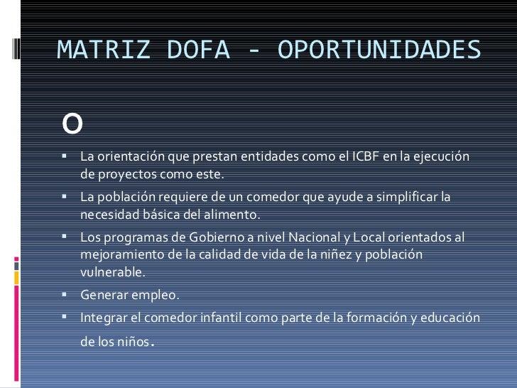 MATRIZ DOFA - OPORTUNIDADES <ul><li>O </li></ul><ul><li>La orientación que prestan entidades como el ICBF en la ejecución ...