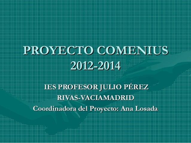 PROYECTO COMENIUS 2012-2014 IES PROFESOR JULIO PÉREZ RIVAS-VACIAMADRID Coordinadora del Proyecto: Ana Losada