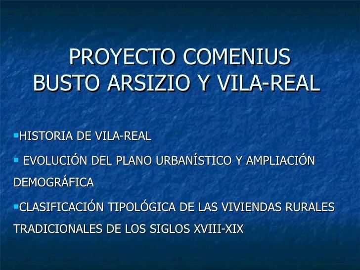 PROYECTO COMENIUS BUSTO ARSIZIO Y VILA-REAL  <ul><li>HISTORIA DE VILA-REAL </li></ul><ul><li>EVOLUCIÓN DEL PLANO URBANÍSTI...