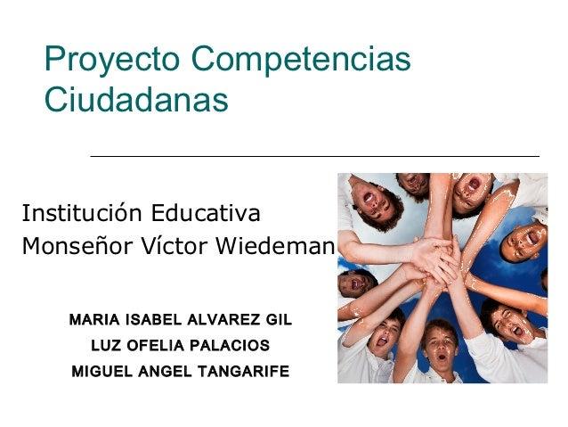 Proyecto Competencias CiudadanasInstitución EducativaMonseñor Víctor Wiedeman   MARIA ISABEL ALVAREZ GIL     LUZ OFELIA PA...