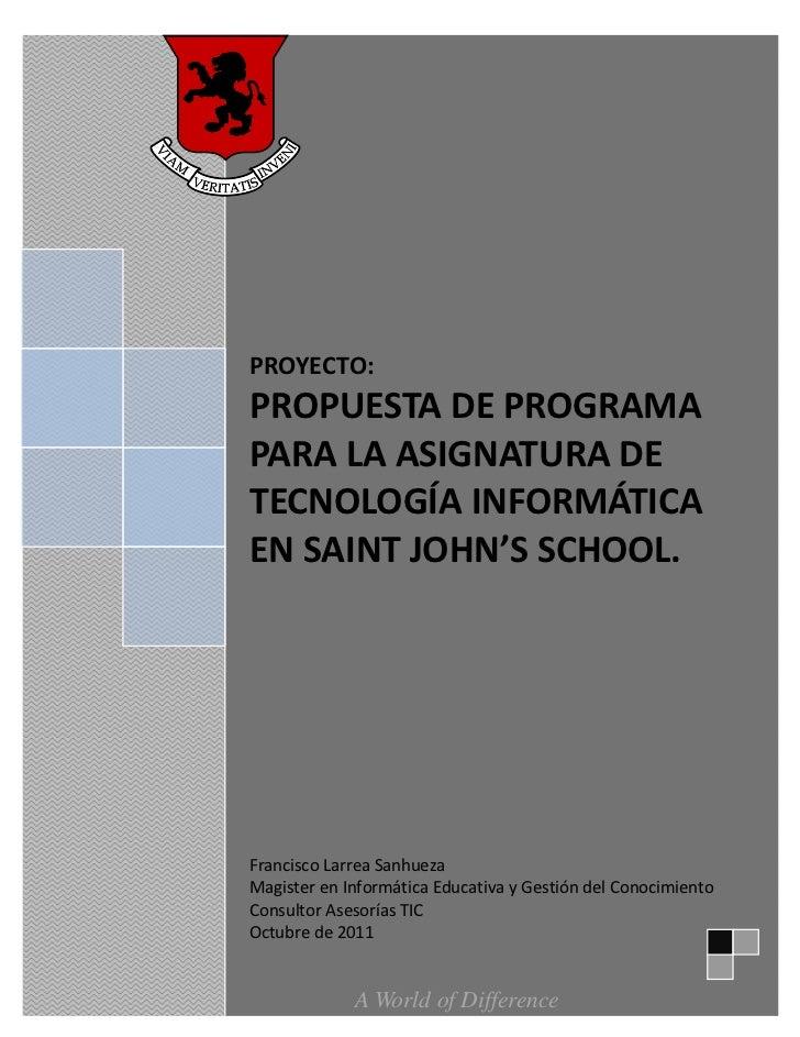 1PROYECTO:PROPUESTA DE PROGRAMAPARA LA ASIGNATURA DETECNOLOGÍA INFORMÁTICAEN SAINT JOHN'S SCHOOL.Francisco Larrea Sanhueza...