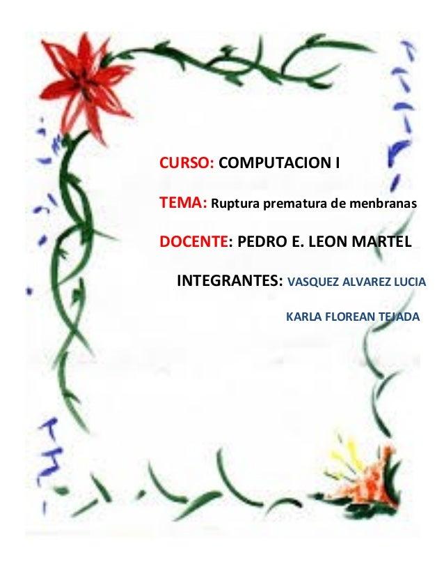CURSO: COMPUTACION I TEMA: Ruptura prematura de menbranas DOCENTE: PEDRO E. LEON MARTEL INTEGRANTES: VASQUEZ ALVAREZ LUCIA...