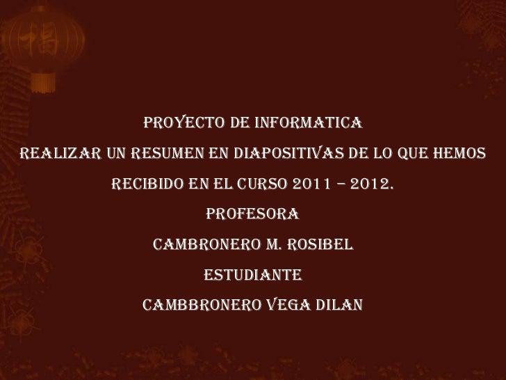 PROYECTO DE INFORMATICAREALIZAR UN RESUMEN EN DIAPOSITIVAS DE LO QUE HEMOS          RECIBIDO EN EL CURSO 2011 – 2012.     ...