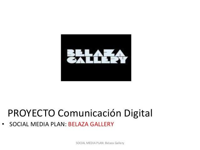 SOCIAL MEDIA PLAN: Belaza Gallery• SOCIAL MEDIA PLAN: BELAZA GALLERYPROYECTO Comunicación Digital
