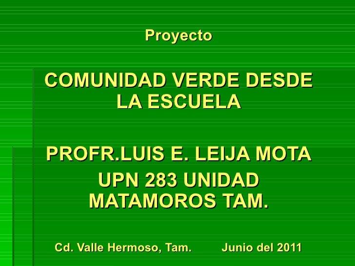 ProyectoCOMUNIDAD VERDE DESDE     LA ESCUELAPROFR.LUIS E. LEIJA MOTA    UPN 283 UNIDAD   MATAMOROS TAM.Cd. Valle Hermoso, ...