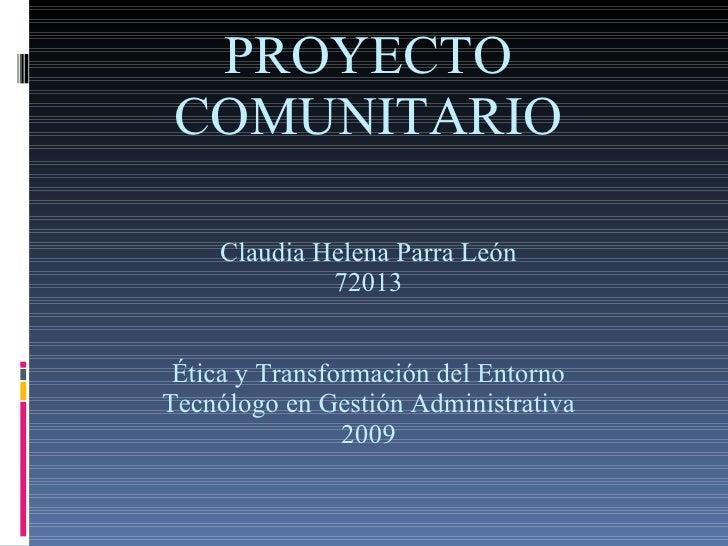 PROYECTO COMUNITARIO Claudia Helena Parra León 72013 Ética y Transformación del Entorno Tecnólogo en Gestión Administrativ...